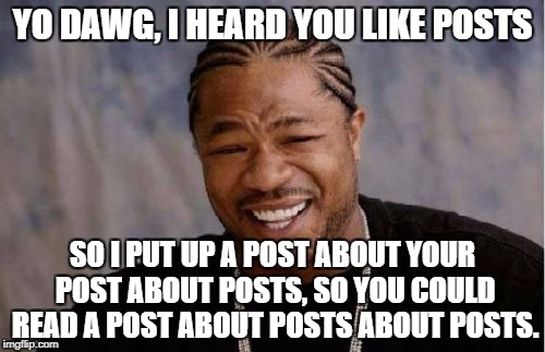 Yo Dawg Heard You Meme | YO DAWG, I HEARD YOU LIKE POSTS SO I PUT UP A POST ABOUT YOUR POST ABOUT POSTS, SO YOU COULD READ A POST ABOUT POSTS ABOUT POSTS. | image tagged in memes,yo dawg heard you | made w/ Imgflip meme maker