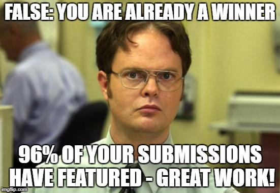 FALSE: YOU ARE ALREADY A WINNER 96% OF YOUR SUBMISSIONS HAVE FEATURED - GREAT WORK! | made w/ Imgflip meme maker