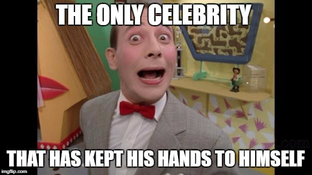 Pee Wee | THE ONLY CELEBRITY THAT HAS KEPT HIS HANDS TO HIMSELF | image tagged in pee wee | made w/ Imgflip meme maker