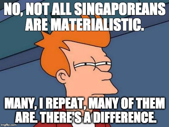 Futurama Fry Meme | NO, NOT ALL SINGAPOREANS  ARE MATERIALISTIC. MANY, I REPEAT, MANY OF THEM ARE. THERE'S A DIFFERENCE. | image tagged in memes,futurama fry | made w/ Imgflip meme maker