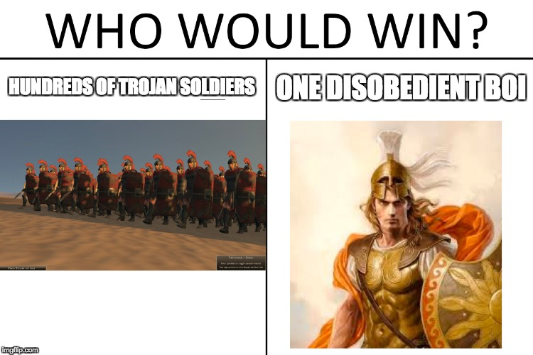 Who Would Win? | HUNDREDS OF TROJAN SOLDIERS ONE DISOBEDIENT BOI | image tagged in who would win,historical meme | made w/ Imgflip meme maker