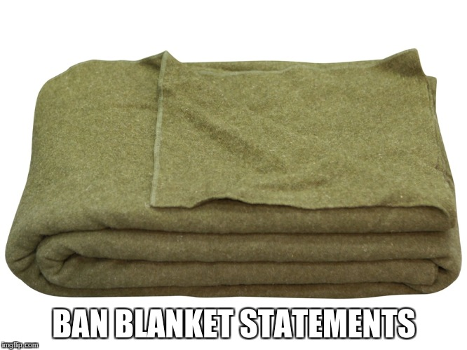 BAN BLANKET STATEMENTS | image tagged in army surplus blanket | made w/ Imgflip meme maker