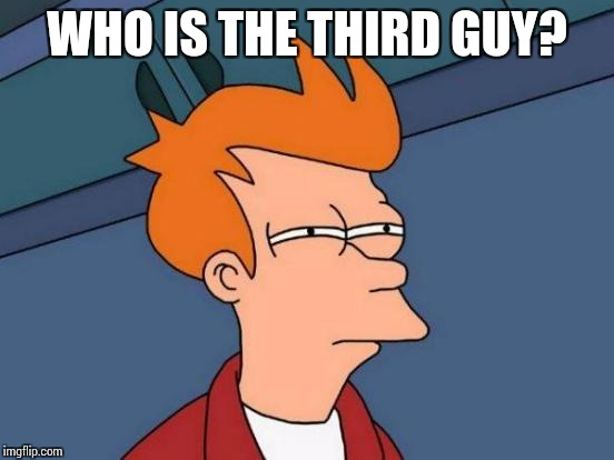 Futurama Fry Meme | WHO IS THE THIRD GUY? | image tagged in memes,futurama fry | made w/ Imgflip meme maker