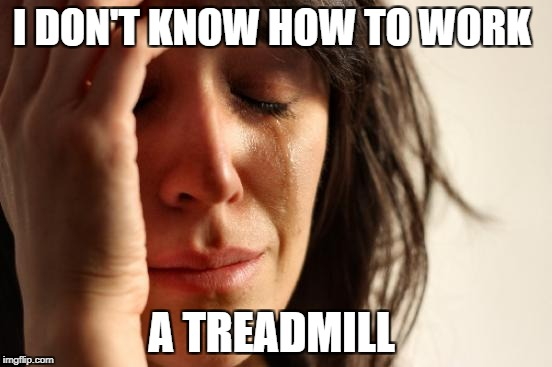 First World Problems Meme | I DON'T KNOW HOW TO WORK A TREADMILL | image tagged in memes,first world problems | made w/ Imgflip meme maker