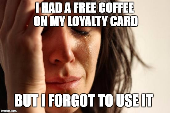 First World Problems Meme | I HAD A FREE COFFEE ON MY LOYALTY CARD BUT I FORGOT TO USE IT | image tagged in memes,first world problems,meme,coffee | made w/ Imgflip meme maker