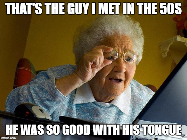 Grandma Finds The Internet Meme | THAT'S THE GUY I MET IN THE 50S HE WAS SO GOOD WITH HIS TONGUE | image tagged in memes,grandma finds the internet | made w/ Imgflip meme maker
