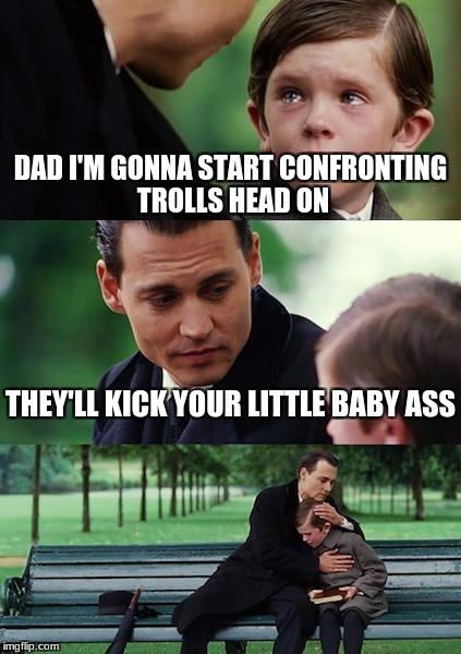 P.S. PO is a loser | DAD I'M GONNA START CONFRONTING TROLLS HEAD ON THEY'LL KICK YOUR LITTLE BABY ASS | image tagged in memes,finding neverland | made w/ Imgflip meme maker