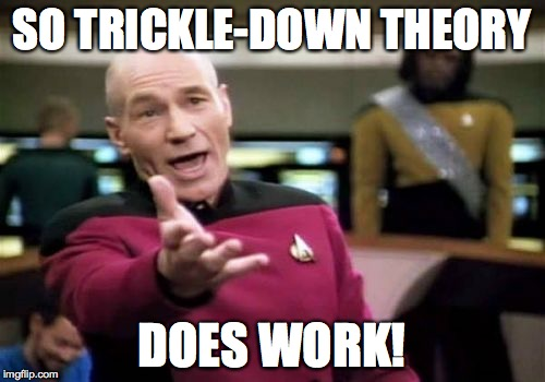 Picard Wtf Meme | SO TRICKLE-DOWN THEORY DOES WORK! | image tagged in memes,picard wtf | made w/ Imgflip meme maker