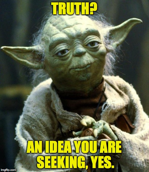 Star Wars Yoda Meme | TRUTH? AN IDEA YOU ARE SEEKING, YES. | image tagged in memes,star wars yoda | made w/ Imgflip meme maker