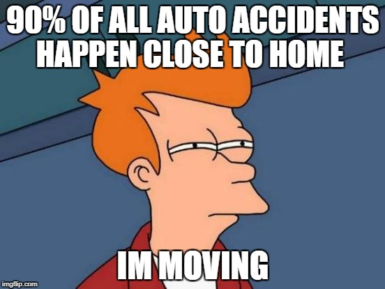 Futurama Fry Meme | 90% OF ALL AUTO ACCIDENTS HAPPEN CLOSE TO HOME IM MOVING | image tagged in memes,futurama fry | made w/ Imgflip meme maker