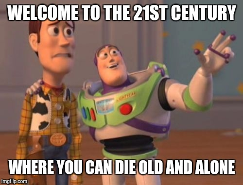 X, X Everywhere Meme | WELCOME TO THE 21ST CENTURY WHERE YOU CAN DIE OLD AND ALONE | image tagged in memes,x,x everywhere,x x everywhere | made w/ Imgflip meme maker