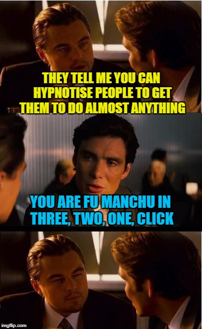 Inception Meme | THEY TELL ME YOU CAN HYPNOTISE PEOPLE TO GET THEM TO DO ALMOST ANYTHING YOU ARE FU MANCHU IN THREE, TWO, ONE, CLICK | image tagged in memes,inception,fu manchu,hypnotic,meme | made w/ Imgflip meme maker