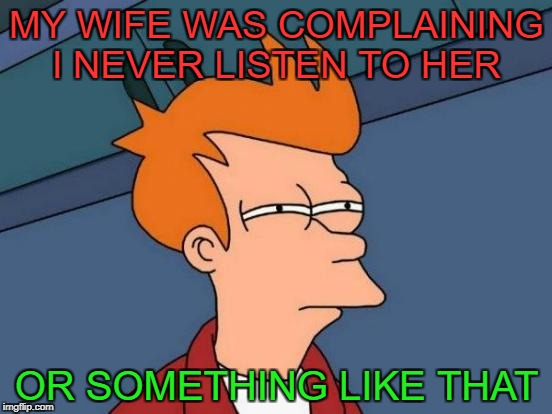 Futurama Fry Meme | MY WIFE WAS COMPLAINING I NEVER LISTEN TO HER OR SOMETHING LIKE THAT | image tagged in memes,futurama fry | made w/ Imgflip meme maker