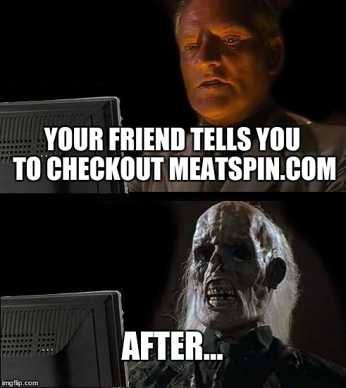 Ill Just Wait Here Meme | YOUR FRIEND TELLS YOU TO CHECKOUT MEATSPIN.COM AFTER... | image tagged in memes,ill just wait here | made w/ Imgflip meme maker