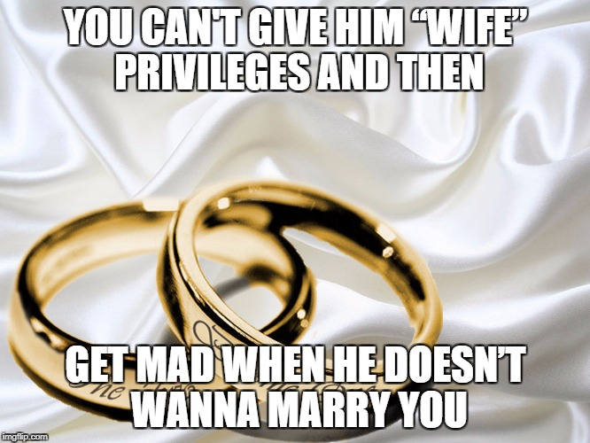 "Marriage | YOU CAN'T GIVE HIM ""WIFE"" PRIVILEGES AND THEN GET MAD WHEN HE DOESN'T WANNA MARRY YOU 