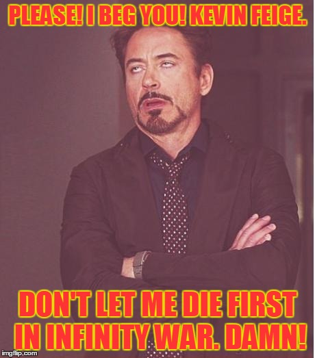 Face You Make Robert Downey Jr Meme | PLEASE! I BEG YOU! KEVIN FEIGE. DON'T LET ME DIE FIRST IN INFINITY WAR. DAMN! | image tagged in memes,face you make robert downey jr | made w/ Imgflip meme maker