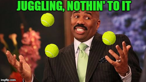 Steve Harvey Meme | JUGGLING, NOTHIN' TO IT | image tagged in memes,steve harvey,meme,juggling | made w/ Imgflip meme maker