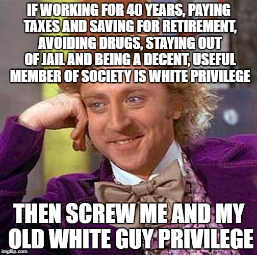 Creepy Condescending Wonka Meme | IF WORKING FOR 40 YEARS, PAYING TAXES AND SAVING FOR RETIREMENT, AVOIDING DRUGS, STAYING OUT OF JAIL AND BEING A DECENT, USEFUL MEMBER OF SO | image tagged in memes,creepy condescending wonka | made w/ Imgflip meme maker