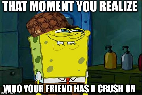 Dont You Squidward Meme | THAT MOMENT YOU REALIZE WHO YOUR FRIEND HAS A CRUSH ON | image tagged in memes,dont you squidward,scumbag | made w/ Imgflip meme maker