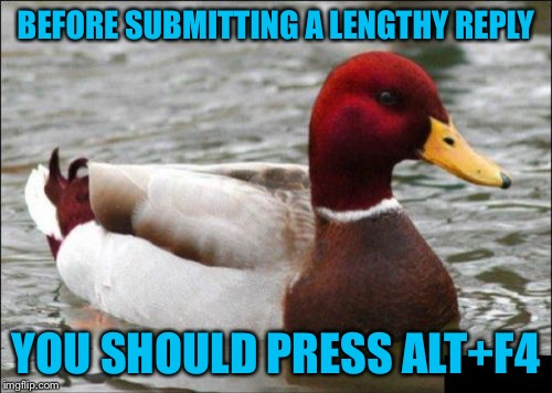Malicious Advice Mallard | BEFORE SUBMITTING A LENGTHY REPLY YOU SHOULD PRESS ALT+F4 | image tagged in memes,malicious advice mallard,americanpenguin | made w/ Imgflip meme maker