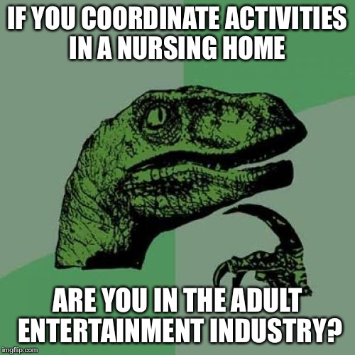 Philosoraptor Meme | IF YOU COORDINATE ACTIVITIES IN A NURSING HOME ARE YOU IN THE ADULT ENTERTAINMENT INDUSTRY? | image tagged in memes,philosoraptor,americanpenguin | made w/ Imgflip meme maker