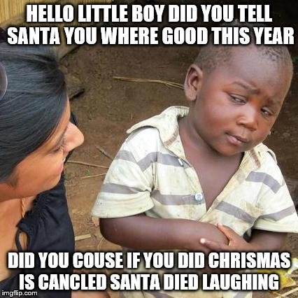 Third World Skeptical Kid Meme | HELLO LITTLE BOY DID YOU TELL SANTA YOU WHERE GOOD THIS YEAR DID YOU COUSE IF YOU DID CHRISMAS IS CANCLED SANTA DIED LAUGHING | image tagged in memes,third world skeptical kid | made w/ Imgflip meme maker