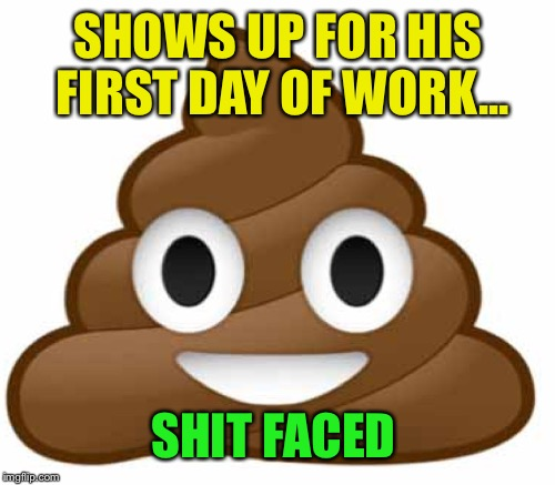 SHOWS UP FOR HIS FIRST DAY OF WORK... SHIT FACED | made w/ Imgflip meme maker