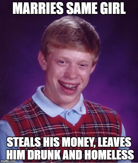 Bad Luck Brian Meme | MARRIES SAME GIRL STEALS HIS MONEY, LEAVES HIM DRUNK AND HOMELESS | image tagged in memes,bad luck brian | made w/ Imgflip meme maker