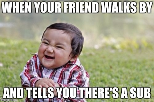 Evil Toddler Meme | WHEN YOUR FRIEND WALKS BY AND TELLS YOU THERE'S A SUB | image tagged in memes,evil toddler | made w/ Imgflip meme maker
