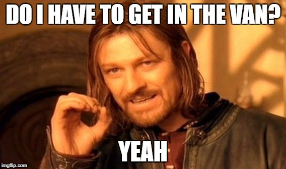 One Does Not Simply Meme | DO I HAVE TO GET IN THE VAN? YEAH | image tagged in memes,one does not simply | made w/ Imgflip meme maker