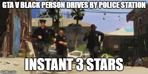 Gta 5 cops | GTA V BLACK PERSON DRIVES BY POLICE STATION INSTANT 3 STARS | image tagged in gta 5 cops | made w/ Imgflip meme maker