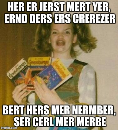 Ermagherd |  HER ER JERST MERT YER, ERND DERS ERS CREREZER; BERT HERS MER NERMBER, SER CERL MER MERBE | image tagged in ermagherd,call me maybe,carly rae jepsen | made w/ Imgflip meme maker