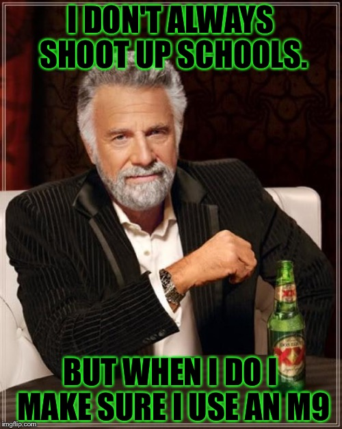 The Most Interesting Man In The World Meme | I DON'T ALWAYS SHOOT UP SCHOOLS. BUT WHEN I DO I MAKE SURE I USE AN M9 | image tagged in memes,the most interesting man in the world | made w/ Imgflip meme maker