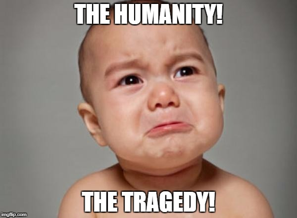 THE HUMANITY! THE TRAGEDY! | made w/ Imgflip meme maker