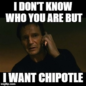 Liam Neeson Taken Meme | I DON'T KNOW WHO YOU ARE BUT I WANT CHIPOTLE | image tagged in memes,liam neeson taken | made w/ Imgflip meme maker