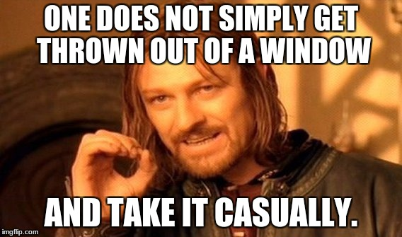 ONE DOES NOT SIMPLY GET THROWN OUT OF A WINDOW AND TAKE IT CASUALLY. | image tagged in memes,one does not simply | made w/ Imgflip meme maker