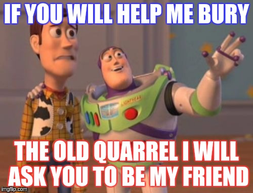 X, X Everywhere Meme | IF YOU WILL HELP ME BURY THE OLD QUARREL I WILL ASK YOU TO BE MY FRIEND | image tagged in memes,x,x everywhere,x x everywhere | made w/ Imgflip meme maker
