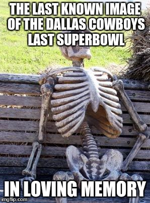 Waiting Skeleton Meme | THE LAST KNOWN IMAGE OF THE DALLAS COWBOYS LAST SUPERBOWL IN LOVING MEMORY | image tagged in memes,waiting skeleton | made w/ Imgflip meme maker