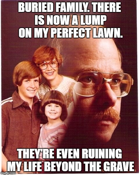 Vengeance Dad Meme | BURIED FAMILY. THERE IS NOW A LUMP ON MY PERFECT LAWN. THEY'RE EVEN RUINING MY LIFE BEYOND THE GRAVE | image tagged in memes,vengeance dad | made w/ Imgflip meme maker