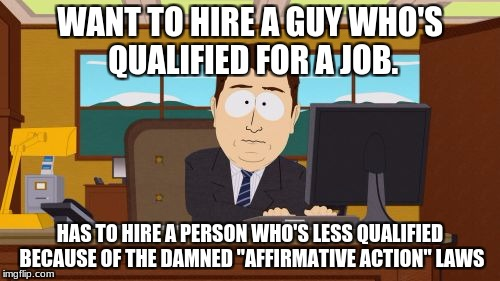 "Aaaaand Its Gone Meme | WANT TO HIRE A GUY WHO'S QUALIFIED FOR A JOB. HAS TO HIRE A PERSON WHO'S LESS QUALIFIED BECAUSE OF THE DAMNED ""AFFIRMATIVE ACTION"" LAWS 
