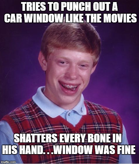 Bad Luck Brian Meme | TRIES TO PUNCH OUT A CAR WINDOW LIKE THE MOVIES SHATTERS EVERY BONE IN HIS HAND. . .WINDOW WAS FINE | image tagged in memes,bad luck brian | made w/ Imgflip meme maker