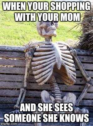 Waiting Skeleton Meme | WHEN YOUR SHOPPING WITH YOUR MOM AND SHE SEES SOMEONE SHE KNOWS | image tagged in memes,waiting skeleton | made w/ Imgflip meme maker