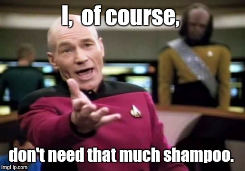 Picard Wtf Meme | I,  of course, don't need that much shampoo. | image tagged in memes,picard wtf | made w/ Imgflip meme maker