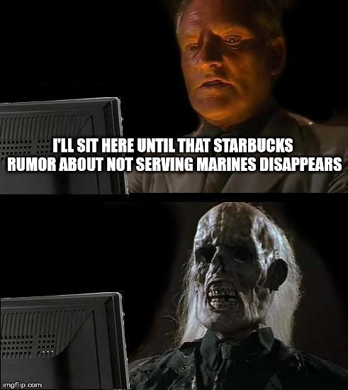 Ill Just Wait Here Meme | I'LL SIT HERE UNTIL THAT STARBUCKS RUMOR ABOUT NOT SERVING MARINES DISAPPEARS | image tagged in memes,ill just wait here | made w/ Imgflip meme maker