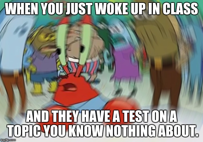 Mr Krabs Blur Meme Meme | WHEN YOU JUST WOKE UP IN CLASS AND THEY HAVE A TEST ON A TOPIC YOU KNOW NOTHING ABOUT. | image tagged in memes,mr krabs blur meme | made w/ Imgflip meme maker