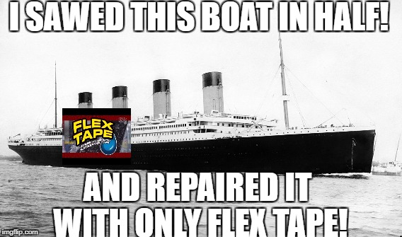 And repaired it with only flex tape! | I SAWED THIS BOAT IN HALF! AND REPAIRED IT WITH ONLY FLEX TAPE! | image tagged in titanic,tape | made w/ Imgflip meme maker