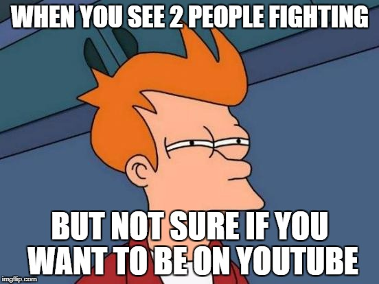 Futurama Fry Meme | WHEN YOU SEE 2 PEOPLE FIGHTING BUT NOT SURE IF YOU WANT TO BE ON YOUTUBE | image tagged in memes,futurama fry | made w/ Imgflip meme maker