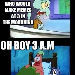Squidward and patrick | WHO WOULD MAKE MEMES AT 3 IN THE MOURNING OH BOY 3 A.M | image tagged in squidward and patrick | made w/ Imgflip meme maker
