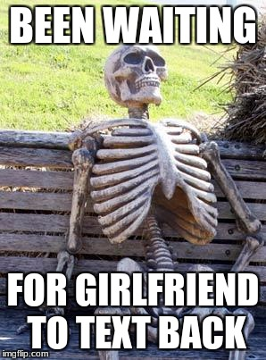 Waiting Skeleton Meme | BEEN WAITING FOR GIRLFRIEND TO TEXT BACK | image tagged in memes,waiting skeleton | made w/ Imgflip meme maker