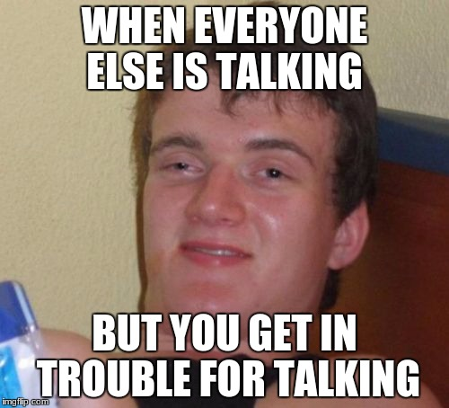 10 Guy Meme | WHEN EVERYONE ELSE IS TALKING BUT YOU GET IN TROUBLE FOR TALKING | image tagged in memes,10 guy | made w/ Imgflip meme maker